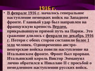 1916 г. В феврале 1916 г. началось генеральное наступление немецких войск на