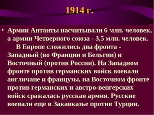 1914 г. Армии Антанты насчитывали 6 млн. человек, а армии Четверного союза -