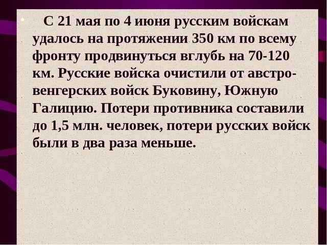 С 21 мая по 4 июня русским войскам удалось на протяжении 350 км по всему ф...