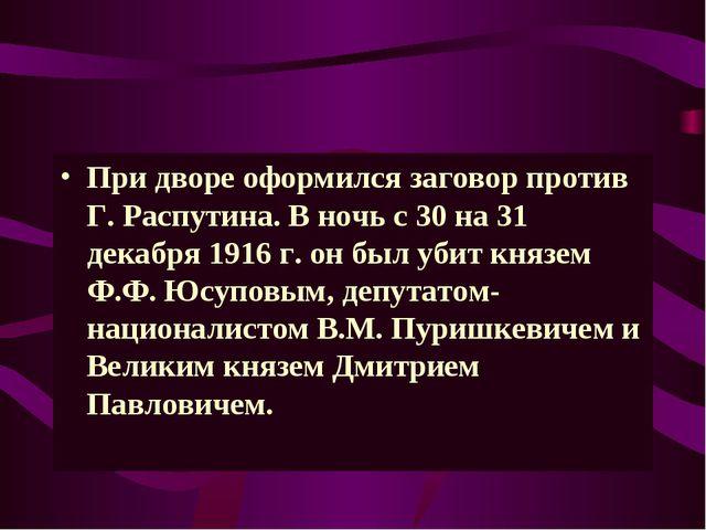 При дворе оформился заговор против Г. Распутина. В ночь с 30 на 31 декабря 19...