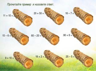 Прочитайте пример и назовите ответ. 11 + 10 = 21 18 + 2 = 20 20 + 50 = 70 16