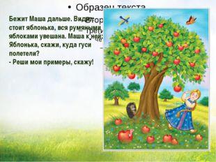 Бежит Маша дальше. Видит: стоит яблонька, вся румяными яблоками увешана. Маш