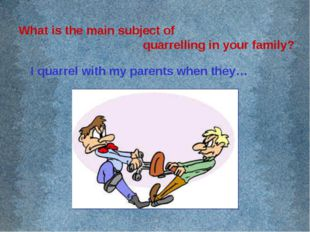 What is the main subject of quarrelling in your family? I quarrel with my par