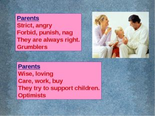 Parents Strict, angry Forbid, punish, nag They are always right. Grumblers Pa