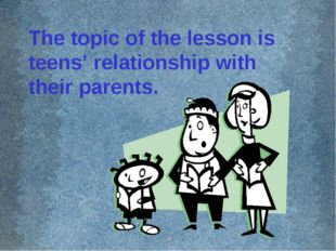 The topic of the lesson is teens' relationship with their parents.