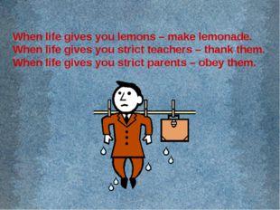 When life gives you lemons – make lemonade. When life gives you strict teache