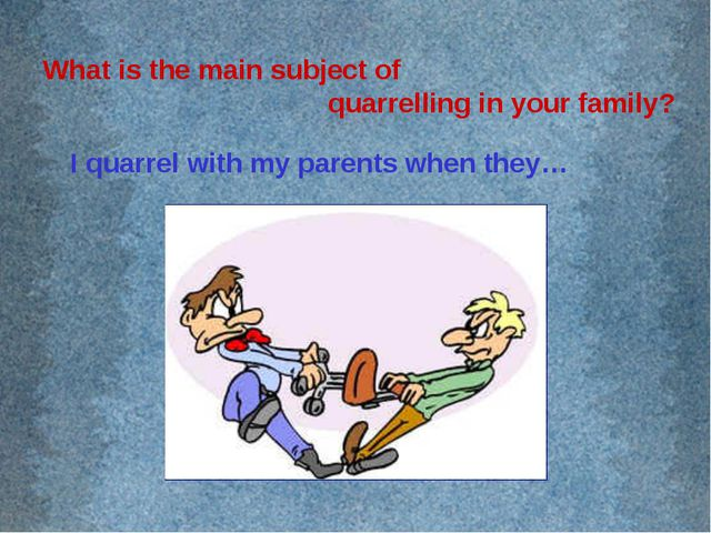 What is the main subject of quarrelling in your family? I quarrel with my par...