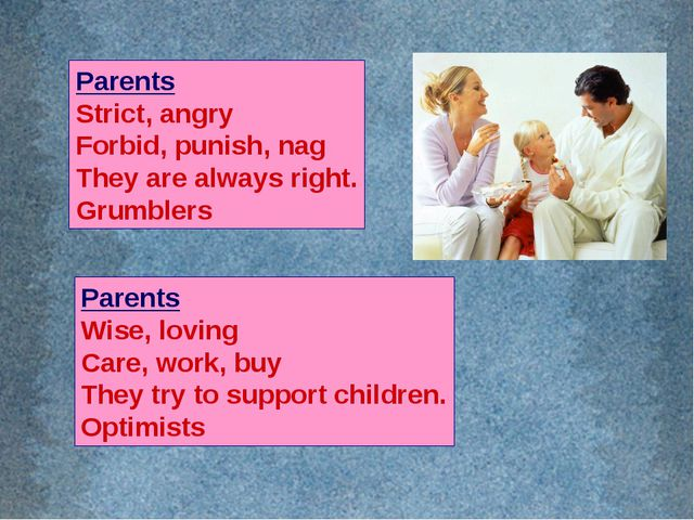 Parents Strict, angry Forbid, punish, nag They are always right. Grumblers Pa...