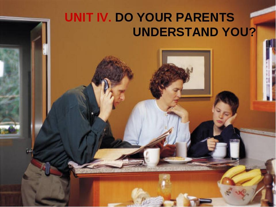 UNIT IV. DO YOUR PARENTS UNDERSTAND YOU?