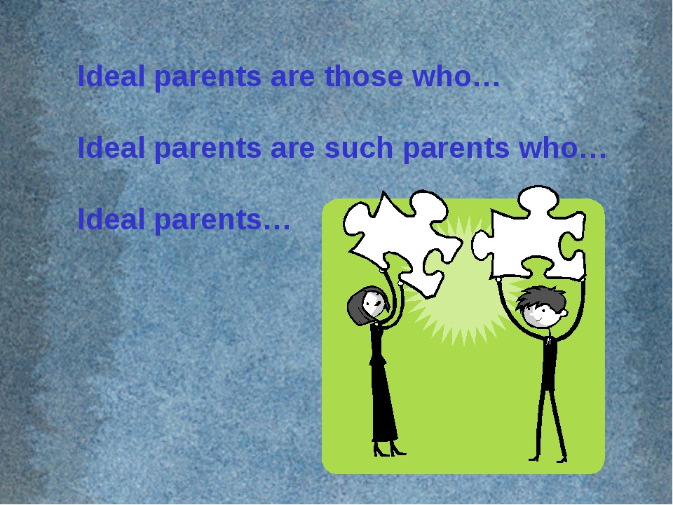 Ideal parents are those who… Ideal parents are such parents who… Ideal parents…
