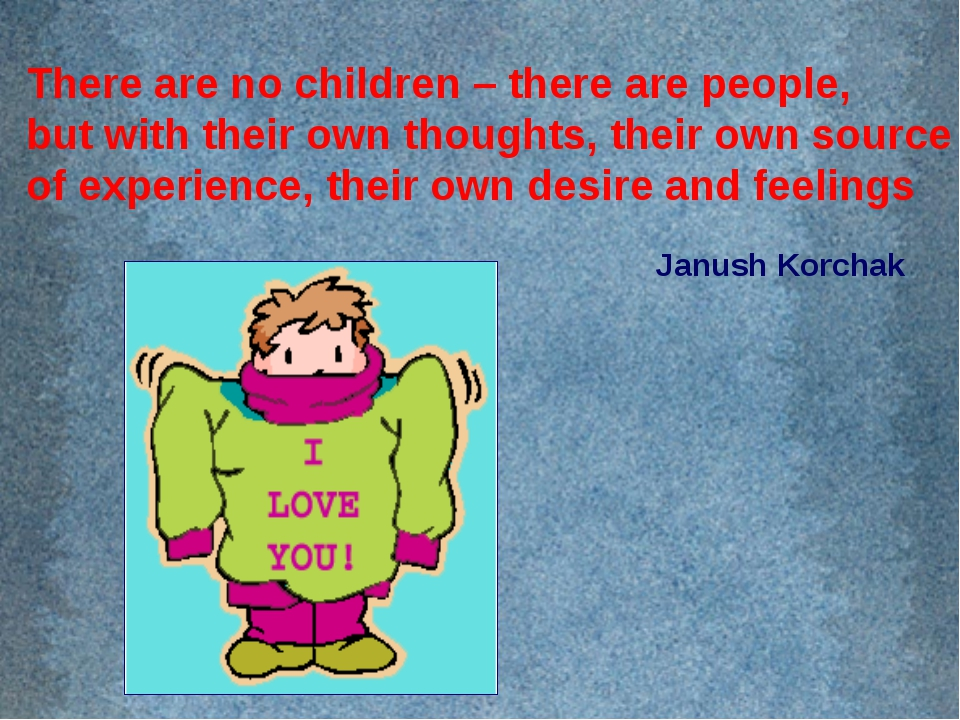 There are no children – there are people, but with their own thoughts, their...