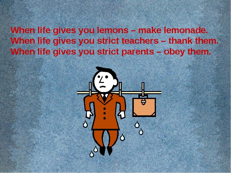 When life gives you lemons – make lemonade. When life gives you strict teache...