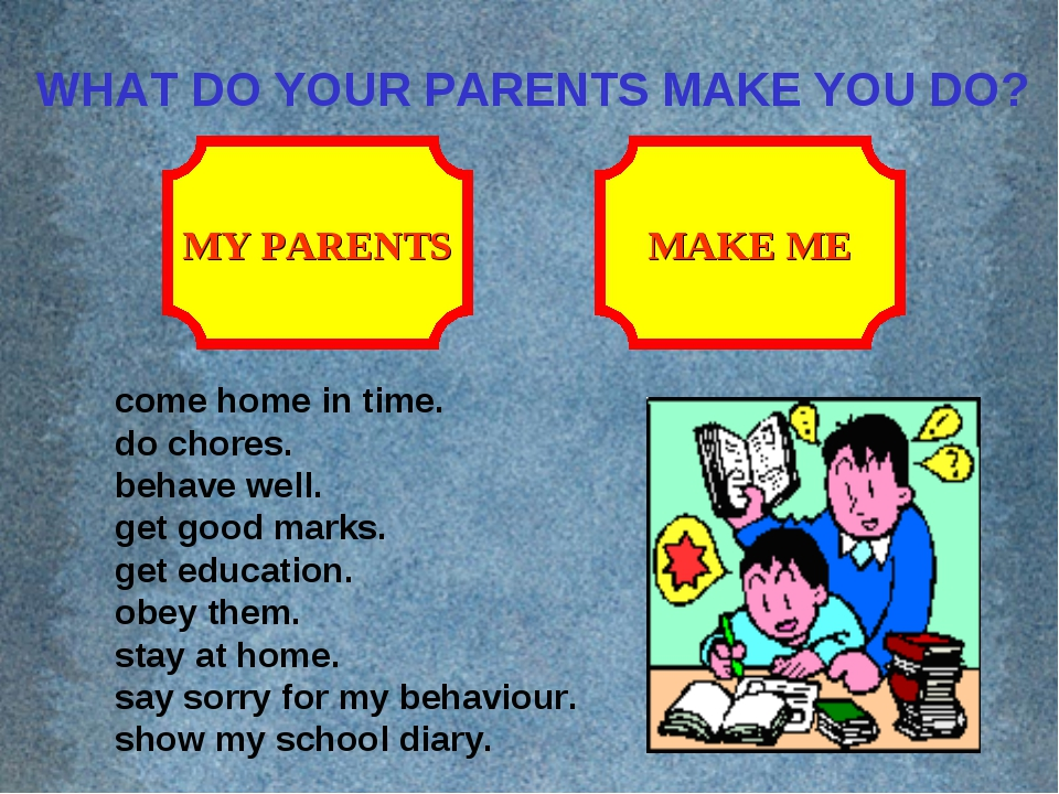 WHAT DO YOUR PARENTS MAKE YOU DO? MAKE ME MY PARENTS come home in time. do ch...