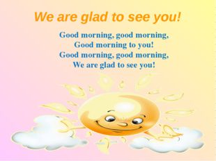 We are glad to see you! Good morning, good morning, Good morning to you! Goo