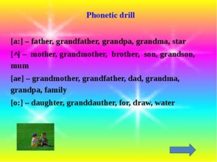 Phonetic drill [a:] – father, grandfather, grandpa, grandma, star [ ] – mothe