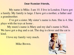Dear Russian friends, My name is Mike. I am 10. I live in London. I have got