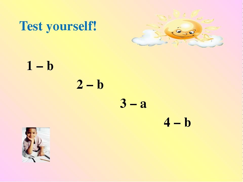 Test yourself! 1 – b 2 – b 3 – a 4 – b