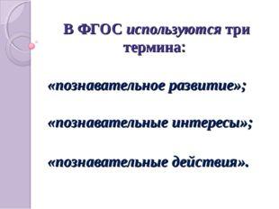 В ФГОС используются три термина: «познавательное развитие»; «познавательные и