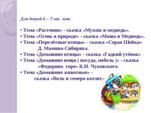 Для детей 6 – 7-ми лет: • Тема «Растения» - сказка «Мужик и медведь». • Тема
