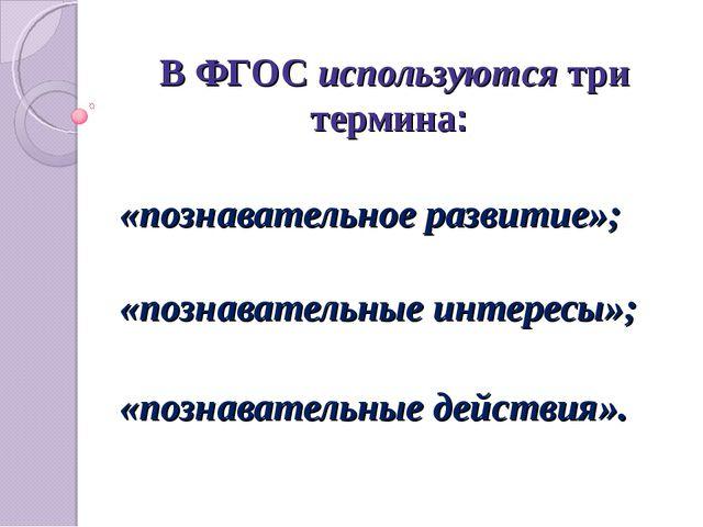 В ФГОС используются три термина: «познавательное развитие»; «познавательные и...