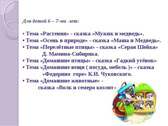 Для детей 6 – 7-ми лет: • Тема «Растения» - сказка «Мужик и медведь». • Тема...