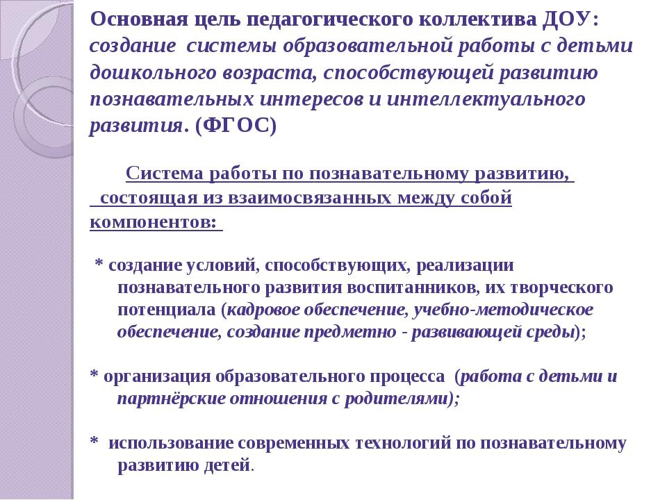 Основная цель педагогического коллектива ДОУ: создание системы образовательн...