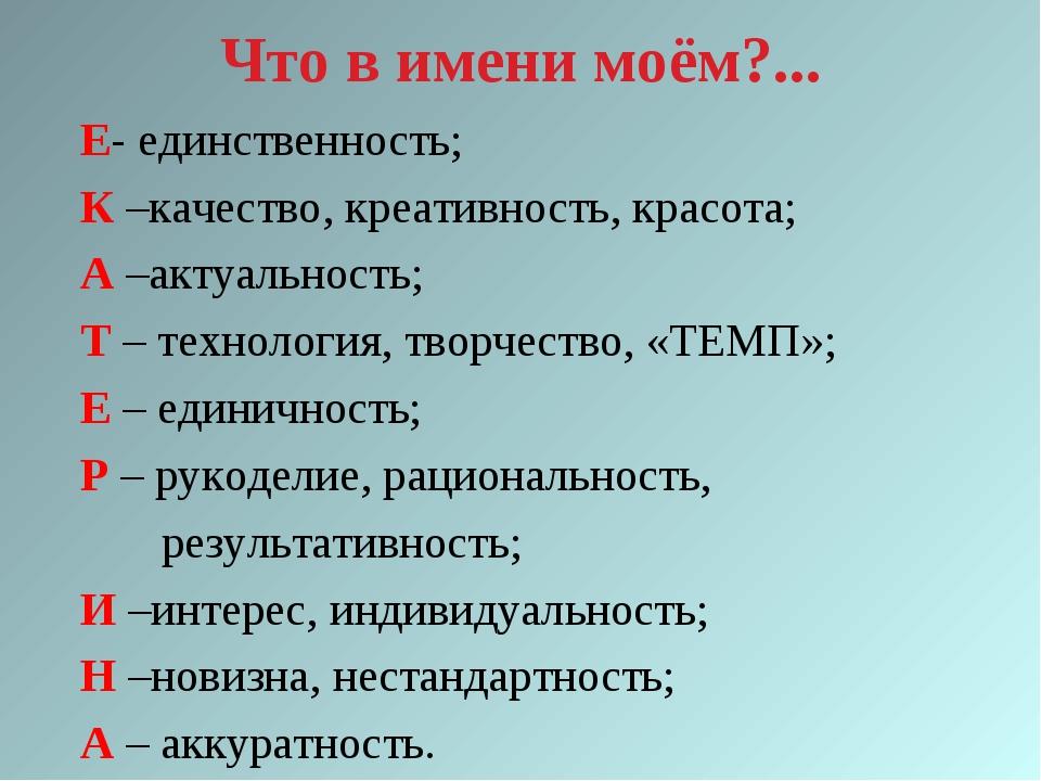 Что в имени моём?... Е- единственность; К –качество, креативность, красота; А...