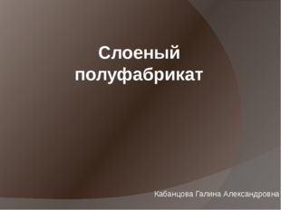 Слоеный полуфабрикат Кабанцова Галина Александровна