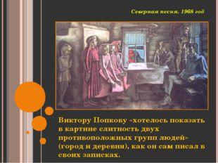 Северная песня. 1968 год Виктору Попкову «хотелось показать в картине слитнос