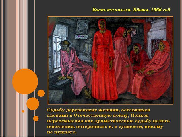 Судьбу деревенских женщин, оставшихся вдовами в Отечественную войну, Попков п...