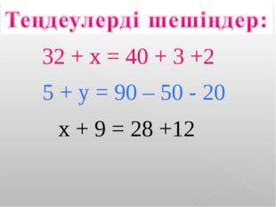 32 + x = 40 + 3 +2 5 + y = 90 – 50 - 20 x + 9 = 28 +12