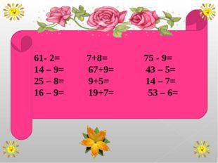 61- 2= 7+8= 75 - 9= 14 – 9= 67+9= 43 – 5= 25 – 8= 9+5= 14 – 7= 16 – 9= 19+7=