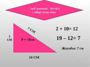 Ұшбұрыштың белгісіз қабырғасын тап. 2 СМ ? СМ 10 СМ P = 19см 2 + 10= 12 19 –