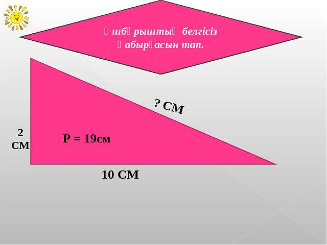 Ұшбұрыштың белгісіз қабырғасын тап. ? СМ 10 СМ 2 СМ P = 19см