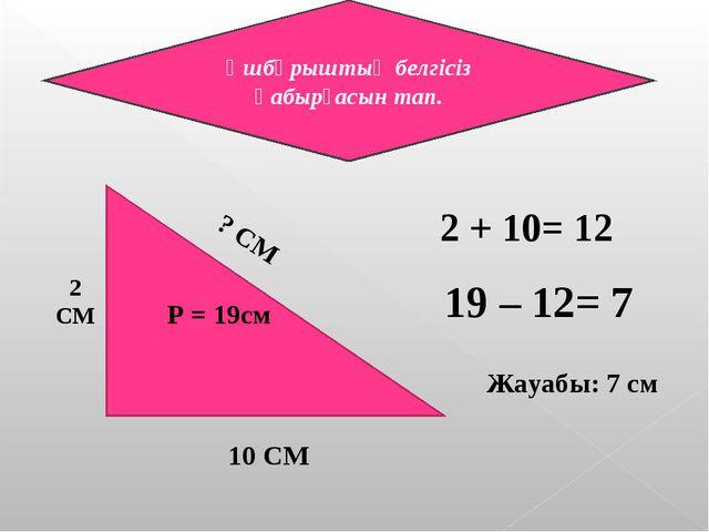 Ұшбұрыштың белгісіз қабырғасын тап. 2 СМ ? СМ 10 СМ P = 19см 2 + 10= 12 19 –...