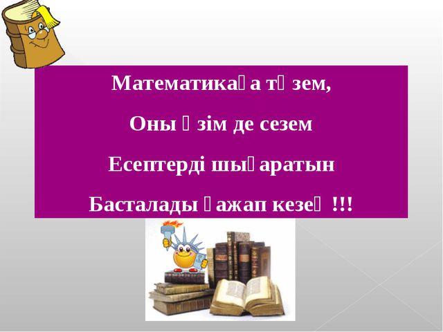 Математикаға төзем, Оны өзім де сезем Есептерді шығаратын Басталады ғажап кез...