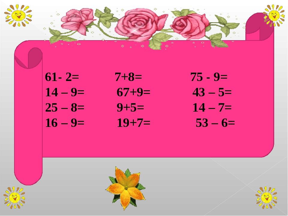 61- 2= 7+8= 75 - 9= 14 – 9= 67+9= 43 – 5= 25 – 8= 9+5= 14 – 7= 16 – 9= 19+7=...