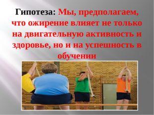 Гипотеза: Мы, предполагаем, что ожирение влияет не только на двигательную акт