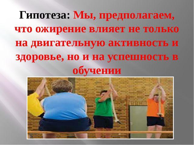 Гипотеза: Мы, предполагаем, что ожирение влияет не только на двигательную акт...