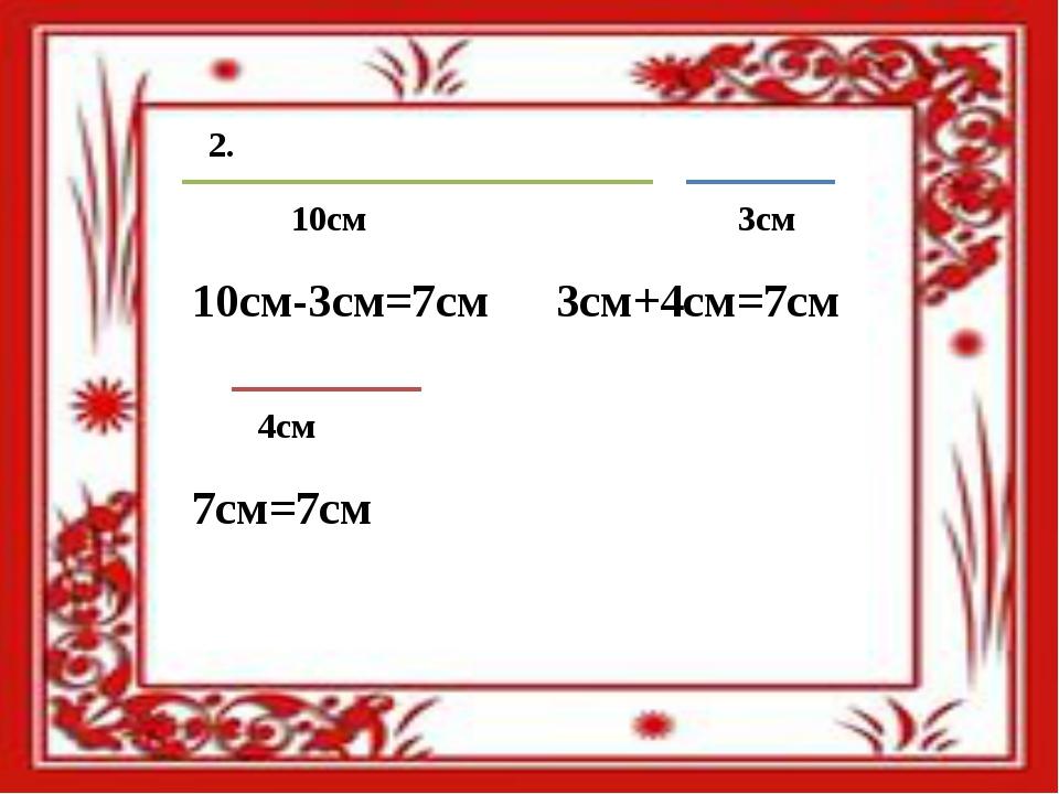 10см 3см 4см 10см-3см=7см 3см+4см=7см 7см=7см 2.