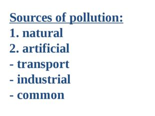 Sources of pollution: 1. natural 2. artificial - transport - industrial - com
