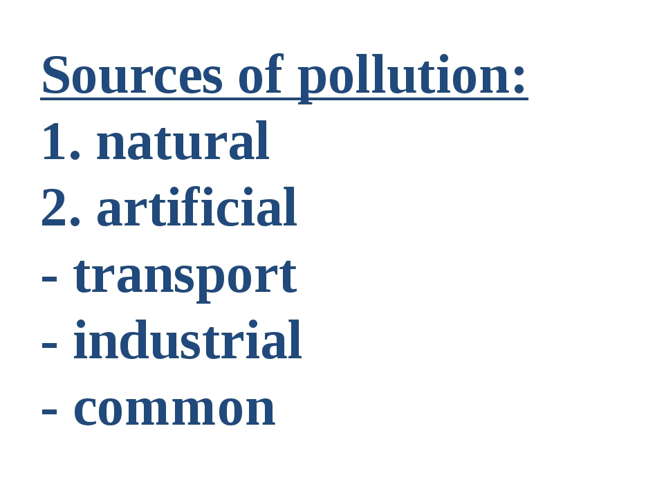Sources of pollution: 1. natural 2. artificial - transport - industrial - com...