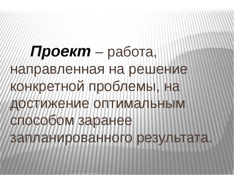 Проект – работа, направленная на решение конкретной проблемы, на достижение...