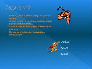 Задача № 2. Алеша, Саша и Миша живут на разных этажах. Алеша живет не на само