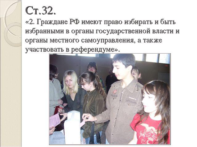 Ст.32. «2. Граждане РФ имеют право избирать и быть избранными в органы госуда...