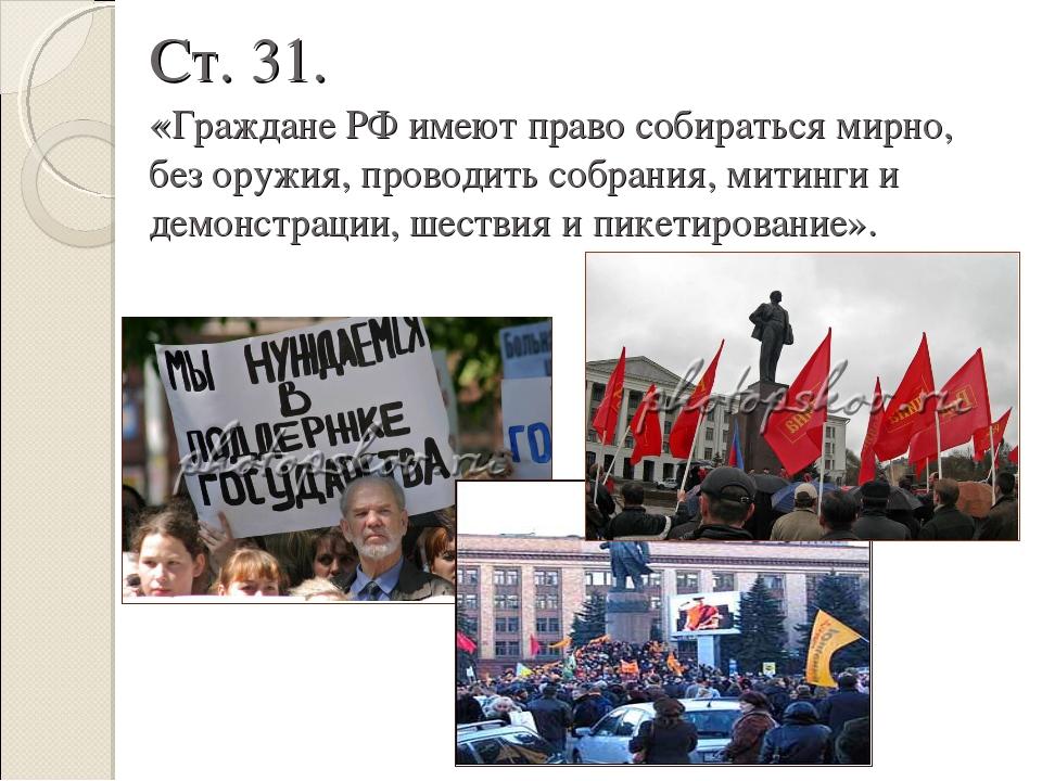 Ст. 31. «Граждане РФ имеют право собираться мирно, без оружия, проводить собр...