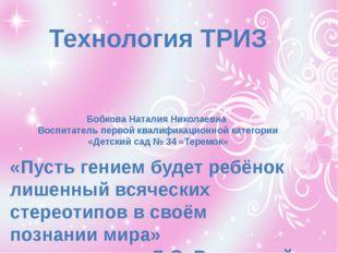 Технология ТРИЗ Бобкова Наталия Николаевна Воспитатель первой квалификационн