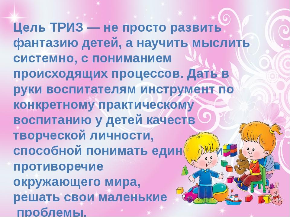 Цель ТРИЗ — не просто развить фантазию детей, а научить мыслить системно, с...