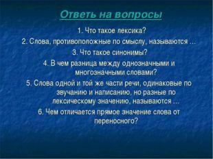Ответь на вопросы 1. Что такое лексика? 2. Слова, противоположные по смыслу,