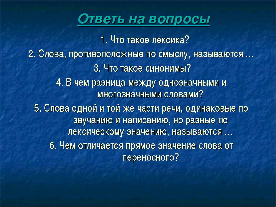Ответь на вопросы 1. Что такое лексика? 2. Слова, противоположные по смыслу,...